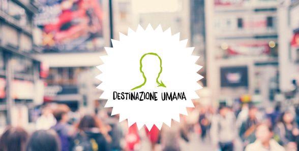 Destinazione Umana: il tour operator e la rivoluzione copernicana del viaggio